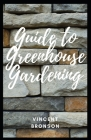 Guide to Greenhouse Gardening: Gardening, the laying out and care of a plot of ground devoted partially or wholly to the growing of plants such as fl Cover Image