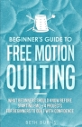 Beginner's Guide to Free Motion Quilting: What Beginners Should Know Before Starting FMQ + 4 Projects for Beginners to Quilt with Confidence Cover Image