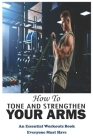 How To Tone And Strengthen Your Arms: An Essential Workouts Book Everyone Must Have: Weight Training Cover Image
