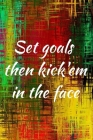 Set goals then kick'em in the face: 110 Pages Large (6x9 inches) Planner Organizer Journal Notebook (Set Goals and Crush Them Dream Plan Success Goal Cover Image