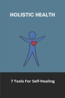 Holistic Health: 7 Tools For Self-Healing: Holistic Health And Wellness Cover Image