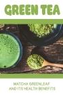 Green Tea: Matcha Greenleaf And Its Health Benefits: Trаdіtіоnаl Jараnе Cover Image
