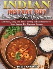 Indian Instant Pot Cookbook For Beginners: Delicious, Easy and Time-Saving Indian Recipes for Your Instant Pot Pressure Cooker Cover Image