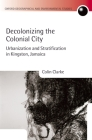 Decolonizing the Colonial City: Urbanization and Stratification in Kingston, Jamaica (Oxford Geographical and Environmental Studies) Cover Image