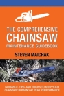 The Comprehensive Chainsaw Maintenance Guidebook: Guidance, Tips, and Tricks to Keep Your Chainsaw Running at Peak Performance Cover Image