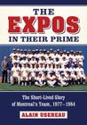 The Expos in Their Prime: The Short-Lived Glory of Montreal's Team, 1977-1984 Cover Image