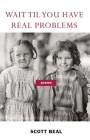 Wait 'Til You Have Real Problems Cover Image