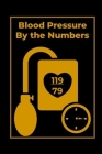 Blood Pressure By the Numbers: Blood Pressure Logbook to Track Your BS Numbers Along with Pulse, Medicines, Exercise, Relaxation and Other Health Goa Cover Image