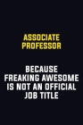 Associate Professor Because Freaking Awesome Is Not An Official Job Title: Motivational Career Pride Quote 6x9 Blank Lined Job Inspirational Notebook Cover Image
