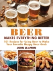 Beer Makes Everything Better: 101 Recipes for Using Beer to Make Your Favorite Happy Hour Grub Cover Image