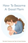 How To Become A Good Mom: The Mom's Concerns And Tips To Control Emotions: The Guide For New Mother Cover Image