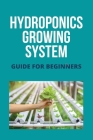 Hydroponics Growing System: Guide For Beginners: Hydroponics Supplies Cover Image