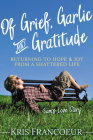 Of Grief, Garlic and Gratitude: Returning to Hope and Joy from a Shattered Life--Sam's Love Story Cover Image