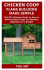 Chicken COOP Plans Building Made Simple: The DIY Ultimate Guide on How to Build Chicken Coops for Absolute Beginners on a Budget Cover Image