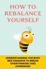How To Rebalance Yourself: Understanding The Busy Bee Paradox To Break Overthinking and Overdoing: Declutter Mind Cover Image