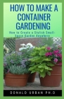 How to Make a Container Gardening: How to Create a Stylish Small-Space Garden Anywhere Cover Image