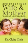 How to Be a Good Wife and Mother: Being the Ideal Wife for an Enviable Life Cover Image