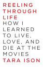 Reeling Through Life: How I Learned to Live, Love and Die at the Movies Cover Image