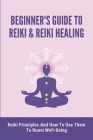 Beginner's Guide To Reiki & Reiki Healing: Reiki Principles And How To Use Them To Boost Well-Being: How To Expand Your Mind Power Cover Image
