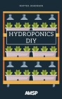 Hydroponics DIY: Hydroponic System Strategy with a Beginner's Guide for Growing Plants, Herbs. an Exclusive Growing System and Equipmen Cover Image