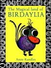 The Magical Land of Birdaylia: Colourful, Creative Birds Bring to the Page Their Unique Quirky Habits to Amuse and Expand the Imagination of All Who Cover Image