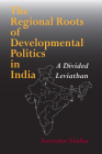The Regional Roots of Developmental Politics in India: A Divided Leviathan (Contemporary Indian Studies) Cover Image
