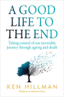 A Good Life to the End: Taking Control of Our Inevitable Journey Through Ageing and Death Cover Image