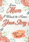 Dear Mum. I Want To Hear Your Story: A Guided Memory Journal to Share The Stories, Memories and Moments That Have Shaped Mum's Life - 7 x 10 inch Cover Image