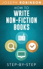 How To Write Non-Fiction Books: Start A Business Selling Your Knowledge, Step-By-Step Cover Image