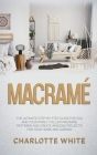 Macrame: The Ultimate Step-by-Step Guide for you and Your Family. Follow Macrame Patterns and Create Amazing Projects for your Cover Image