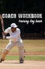 Coach Workbook: Training Log Book - Keep Track of Every Detail of Your Cricket Team Games - Pitch Templates for Match Preparation and Cover Image