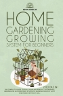 Home Gardening Growing System for Beginners: The Complete Guide to Build Your Inexpensive, Sustainable Greenhouse & Hydroponic System Cover Image