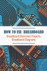 How To Use Breadboard Breadboard Electronic Projects, Breadboard Diagrams: Building The Atari Punk Console Book 2021 Cover Image