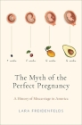 The Myth of the Perfect Pregnancy: A History of Miscarriage in America Cover Image