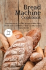 The Bread Machine Cookbook: Discover Secret and Easy Recipes to Bake Tasty Bread! Save a lot of money and you'll have great, healthy bread! Cover Image