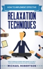 How to Implement Effective Relaxation Techniques: Learn How To Reduce Stress And Anxiety In Just 7 Days With Proven Relaxation Techniques Cover Image