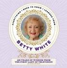 Everything I Need to Know I Learned from Betty White: 100 Years of Wisdom from the First Lady of Television Cover Image