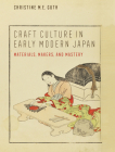 Craft Culture in Early Modern Japan: Materials, Makers, and Mastery (Franklin D. Murphy Lectures) Cover Image