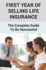 First Year Of Selling Life Insurance: The Complete Guide To Be Successful: Marketing Strategies For Selling Life Insurance Cover Image