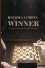 Become A Chess Winner- Basic Step-by-step Tactics And Strategies For New Players: Chess Beginner Fundamentals Cover Image