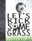 Let's Kick Some Grass: Soccer Book For Boys And Girls - A Sketchbook Sketchpad Activity Book For Kids To Draw And Sketch In Cover Image