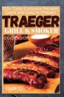 Traeger Grill and Smoker Cookbook: 150+ Tasty Exclusive Recipes, Quick and Easy to Prepare Cover Image