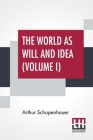 The World As Will And Idea (Volume I): Translated From The German By R. B. Haldane, M.A. And J. Kemp, M.A.; In Three Volumes - Vol. I. Cover Image