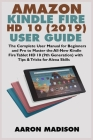 Amazon Kindle Fire HD 10 (2019) User Guide: The Complete User Manual for Beginners and Pro to Master the All-New Kindle Fire Tablet HD 10 (9th Generat Cover Image