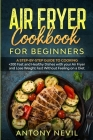 Air Fryer Cookbook for Beginners: : A Step-by-Step guide to cooking +200 fast and healthy dishes with your Air Fryer and lose weight fast without feel Cover Image
