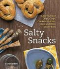 Salty Snacks: Make Your Own Chips, Crisps, Crackers, Pretzels, Dips, and Other Savory Bites Cover Image