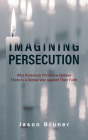 Imagining Persecution: Why American Christians Believe There Is a Global War against Their Faith Cover Image