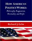 How American Politics Works: Philosophy, Pragmatism, Personality and Profit Cover Image