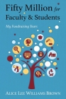 Fifty Million for Faculty and Students: My Fundraising Years Cover Image