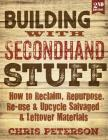 Building with Secondhand Stuff, 2nd Edition: How to Reclaim, Repurpose, Re-use & Upcycle Salvaged & Leftover Materials Cover Image
